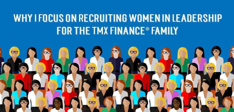 Why I Focus on Recruiting Women in Leadership for the TMX Finance® Family
