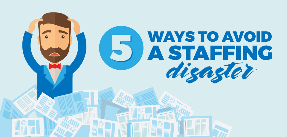 Five Ways to Avoid a Staffing Disaster