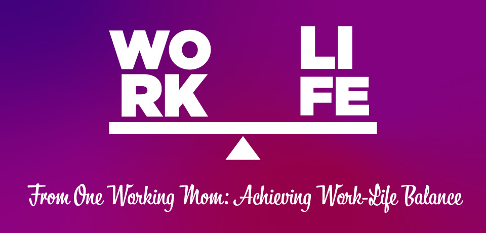 From One Working Mom: Achieving Work-Life Balance